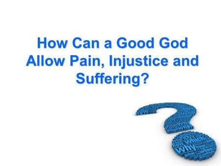 How Can a Good God Allow Pain, Injustice and Suffering?
