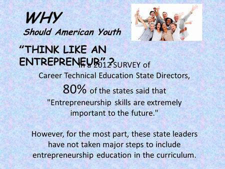 """THINK LIKE AN ENTREPRENEUR"" ? WHY Should American Youth In a 2012 SURVEY of Career Technical Education State Directors, 80% of the states said that Entrepreneurship."