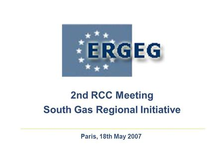 Paris, 18th May 2007 2nd RCC Meeting South Gas Regional Initiative.