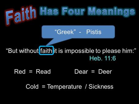 """But without faith it is impossible to please him:"" Heb. 11:6 ""Greek"" - Pistis Red = ReadDear = Deer Cold = Temperature / Sickness."