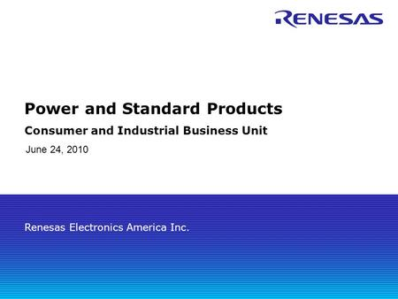 Renesas Electronics America Inc. Power and Standard Products Consumer and Industrial Business Unit June 24, 2010.