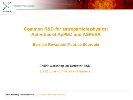 CHIPP Workshop on Detector R&D 11-12 June - University of Geneva Common R&D for astroparticle physics: Activities of ApPEC and ASPERA Bernard Revaz and.