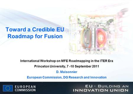 Toward a Credible EU Roadmap for Fusion International Workshop on MFE Roadmapping in the ITER Era Princeton University, 7 -10 September 2011 D. Maisonnier.