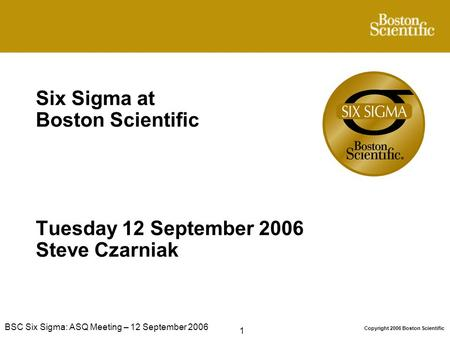 1 Copyright 2006 Boston Scientific BSC Six Sigma: ASQ Meeting – 12 September 2006 Six Sigma at Boston Scientific Tuesday 12 September 2006 Steve Czarniak.