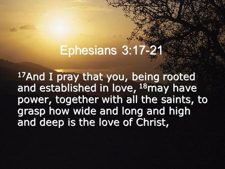 Ephesians 3:17-21 17 And I pray that you, being rooted and established in love, 18 may have power, together with all the saints, to grasp how wide and.