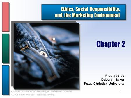 1Chapter 2 Essentials of Marketing 4e Lamb Hair McDaniel ©2005 South-Western/Thomson Learning Ethics, Social Responsibility, and, the Marketing Environment.