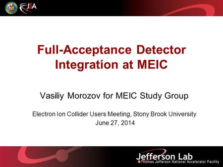 Full-Acceptance Detector Integration at MEIC Vasiliy Morozov for MEIC Study Group Electron Ion Collider Users Meeting, Stony Brook University June 27,