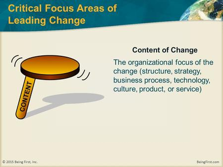 © 2015 Being First, Inc. BeingFirst.com Critical Focus Areas of Leading Change Content of Change The organizational focus of the change (structure, strategy,
