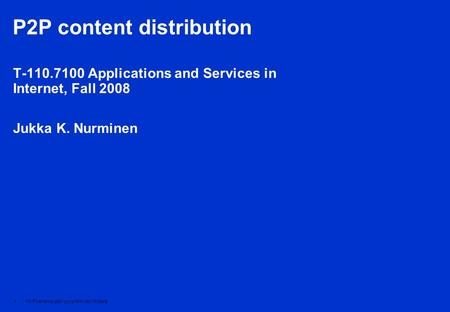 1 V1-Filename.ppt / yyyy-mm-dd / Initials P2P content distribution T-110.7100 Applications and Services in Internet, Fall 2008 Jukka K. Nurminen.