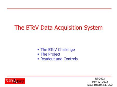 K. Honscheid RT-2003 The BTeV Data Acquisition System RT-2003 May 22, 2002 Klaus Honscheid, OSU  The BTeV Challenge  The Project  Readout and Controls.