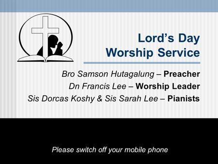 Lord's Day Worship Service Bro Samson Hutagalung – Preacher Dn Francis Lee – Worship Leader Sis Dorcas Koshy & Sis Sarah Lee – Pianists Please switch off.