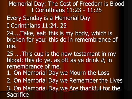 Memorial Day: The Cost of Freedom is Blood I Corinthians 11:23 - 11:25 Every Sunday is a Memorial Day I Corinthians 11:24, 25 24....Take, eat: this is.