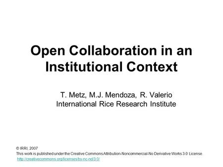 Open Collaboration in an Institutional Context T. Metz, M.J. Mendoza, R. Valerio International Rice Research Institute © IRRI, 2007 This work is published.