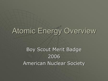Atomic Energy Overview Boy Scout Merit Badge 2006 American Nuclear Society.