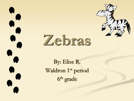 Zebras By: Elise R. Waldron 1st period 6th grade.
