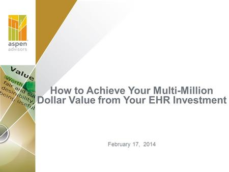 How to Achieve Your Multi-Million Dollar Value from Your EHR Investment February 17, 2014.