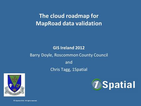 © 1Spatial 2012. All rights reserved. The cloud roadmap for MapRoad data validation GIS Ireland 2012 Barry Doyle, Roscommon County Council and Chris Tagg,