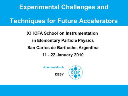 Experimental Challenges and Techniques for Future Accelerators Joachim Mnich DESY XI ICFA School on Instrumentation in Elementary Particle Physics San.