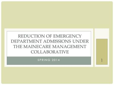 1 SPRING 2014 REDUCTION OF EMERGENCY DEPARTMENT ADMISSIONS UNDER THE MAINECARE MANAGEMENT COLLABORATIVE.