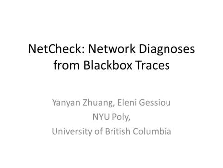 NetCheck: Network Diagnoses from Blackbox Traces Yanyan Zhuang, Eleni Gessiou NYU Poly, University of British Columbia.