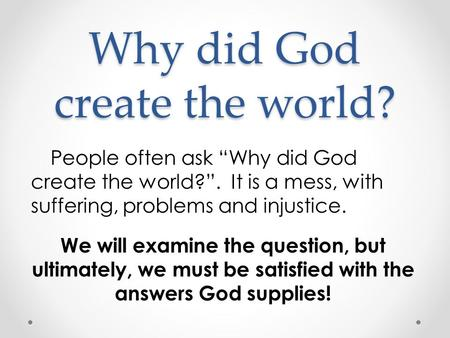 "Why did God create the world? People often ask ""Why did God create the world?"". It is a mess, with suffering, problems and injustice. We will examine the."