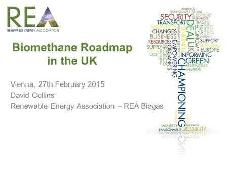Biomethane Roadmap in the UK Vienna, 27th February 2015 David Collins Renewable Energy Association – REA Biogas.