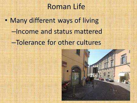 Roman Life Many different ways of living – Income and status mattered – Tolerance for other cultures.