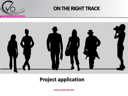 ON THE RIGHT TRACK www.cvoleuven.be Project application.