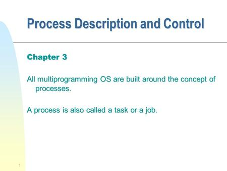 1 Process Description and Control Chapter 3 All multiprogramming OS are built around the concept of processes. A process is also called a task or a job.