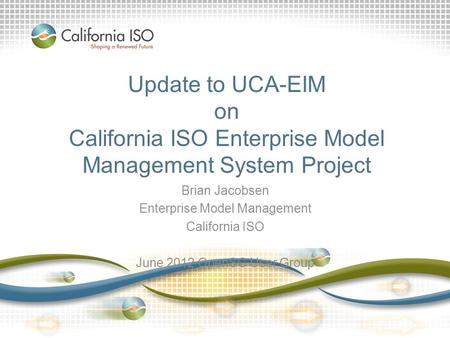 Update to UCA-EIM on California ISO Enterprise Model Management System Project Brian Jacobsen Enterprise Model Management California ISO June 2012 OpenSG.