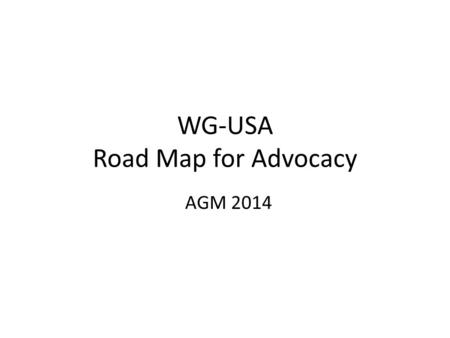 WG-USA Road Map for Advocacy AGM 2014. Advocacy Facts Advocacy is the deliberate process of influencing decision makers, stakeholders and other relevant.