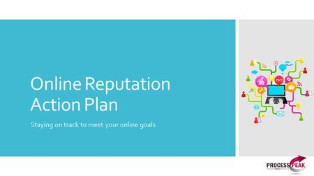 Online Reputation Action Plan Staying on track to meet your online goals.
