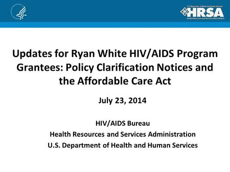 Updates for Ryan White HIV/AIDS Program Grantees: Policy Clarification Notices and the Affordable Care Act July 23, 2014 HIV/AIDS Bureau Health Resources.