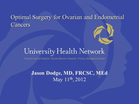 Optimal Surgery for Ovarian and Endometrial Cancers Jason Dodge, MD, FRCSC, MEd May 11 th, 2012.