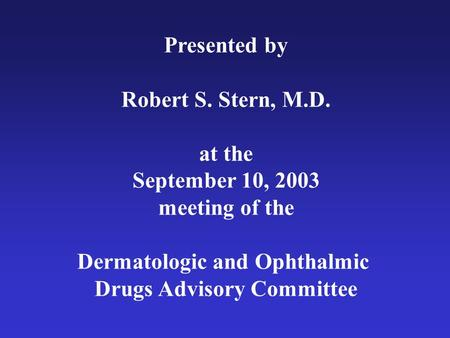 Presented by Robert S. Stern, M.D. at the September 10, 2003 meeting of the Dermatologic and Ophthalmic Drugs Advisory Committee.