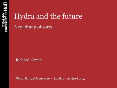 Hydra and the future A roadmap of sorts… Hydra Europe Symposium – London – 24 April 2015 Richard Green.