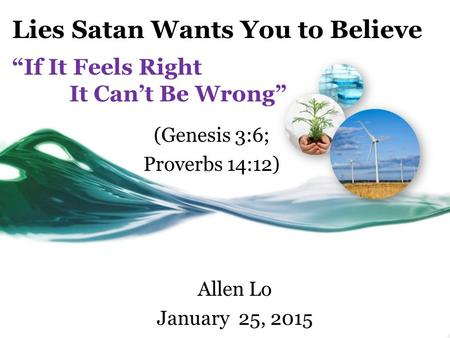 "Lies Satan Wants You to Believe ""If It Feels Right It Can't Be Wrong"" Allen Lo January 25, 2015 (Genesis 3:6; Proverbs 14:12)"