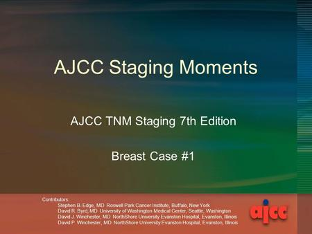 AJCC Staging Moments AJCC TNM Staging 7th Edition Breast Case #1 Contributors: Stephen B. Edge, MD Roswell Park Cancer Institute, Buffalo, New York David.