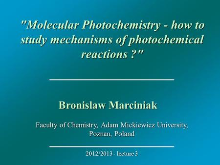 Faculty of Chemistry, Adam Mickiewicz University, Poznan, Poland 2012/2013 - lecture 3 Molecular Photochemistry - how to study mechanisms of photochemical.