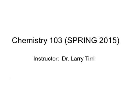Chemistry 103 (SPRING 2015) Instructor: Dr. Larry Tirri.
