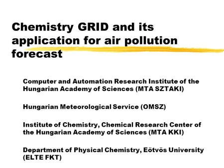 Chemistry GRID and its application for air pollution forecast Computer and Automation Research Institute of the Hungarian Academy of Sciences (MTA SZTAKI)