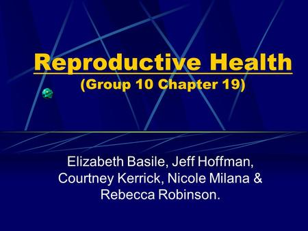 Reproductive Health (Group 10 Chapter 19) Elizabeth Basile, Jeff Hoffman, Courtney Kerrick, Nicole Milana & Rebecca Robinson.
