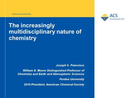 The increasingly multidisciplinary nature of chemistry Joseph S. Francisco William E. Moore Distinguished Professor of Chemistry and Earth and Atmospheric.