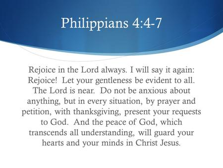 Philippians 4:4-7 Rejoice in the Lord always. I will say it again: Rejoice! Let your gentleness be evident to all. The Lord is near. Do not be anxious.