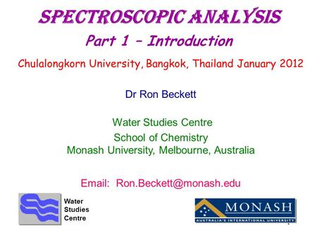 1 Spectroscopic Analysis Part 1 – Introduction Chulalongkorn University, Bangkok, Thailand January 2012 Dr Ron Beckett Water Studies Centre School of Chemistry.
