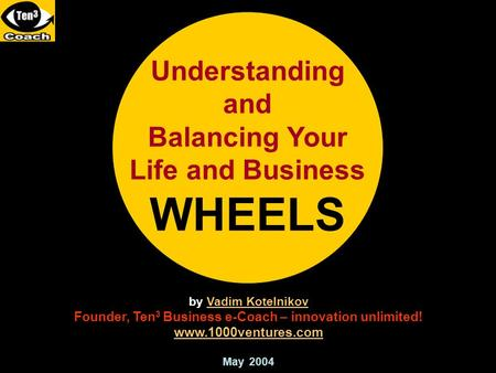 Understanding and Balancing Your Life and Business WHEELS by Vadim KotelnikovVadim Kotelnikov Founder, Ten 3 Business e-Coach – innovation unlimited! www.1000ventures.com.
