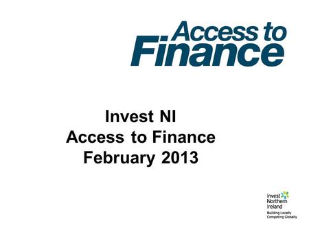 Invest NI Access to Finance February 2013. Growth Loan Fund (£50m) (DEBT/MEZZ) Development Fund I (£30m) (EQUITY) Small Business Loan Fund (£5m) (DEBT)