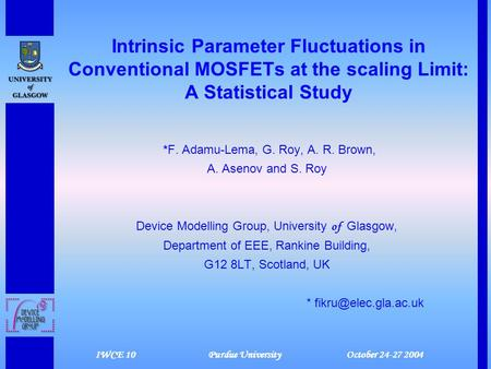 IWCE 10 Purdue University October 24-27 2004 Intrinsic Parameter Fluctuations in Conventional MOSFETs at the scaling Limit: A Statistical Study *F. Adamu-Lema,