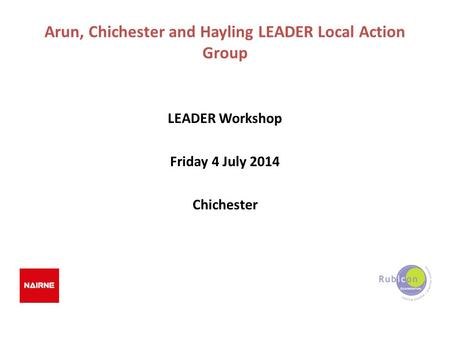 Arun, Chichester and Hayling LEADER Local Action Group LEADER Workshop Friday 4 July 2014 Chichester.