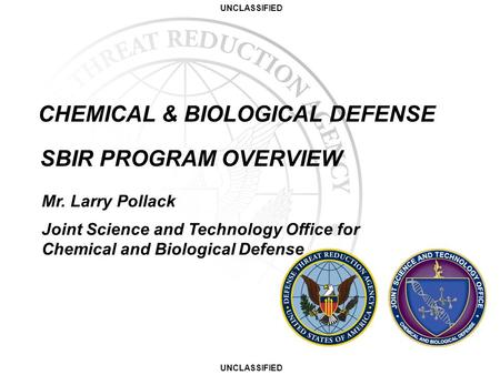 UNCLASSIFIED CHEMICAL & BIOLOGICAL DEFENSE SBIR PROGRAM OVERVIEW Mr. Larry Pollack Joint Science and Technology Office for Chemical and Biological Defense.